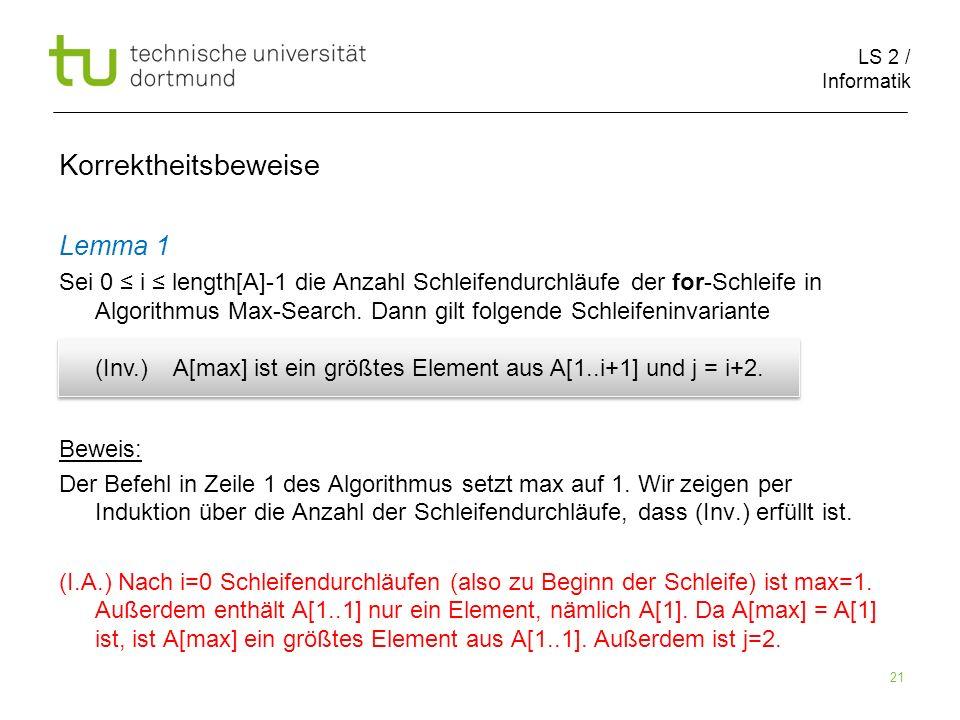 LS 2 / Informatik 21 Korrektheitsbeweise Lemma 1 Sei 0 i length[A]-1 die Anzahl Schleifendurchläufe der for-Schleife in Algorithmus Max-Search. Dann g