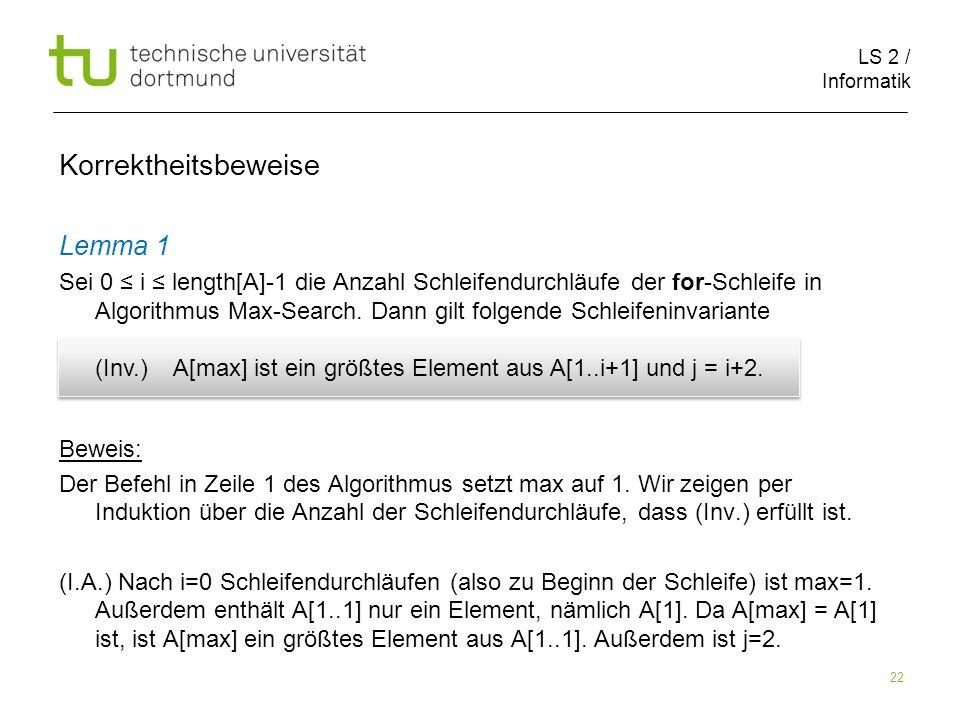 LS 2 / Informatik 22 Korrektheitsbeweise Lemma 1 Sei 0 i length[A]-1 die Anzahl Schleifendurchläufe der for-Schleife in Algorithmus Max-Search. Dann g
