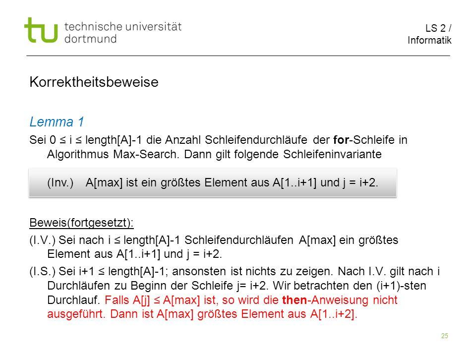 LS 2 / Informatik 25 Korrektheitsbeweise Lemma 1 Sei 0 i length[A]-1 die Anzahl Schleifendurchläufe der for-Schleife in Algorithmus Max-Search. Dann g