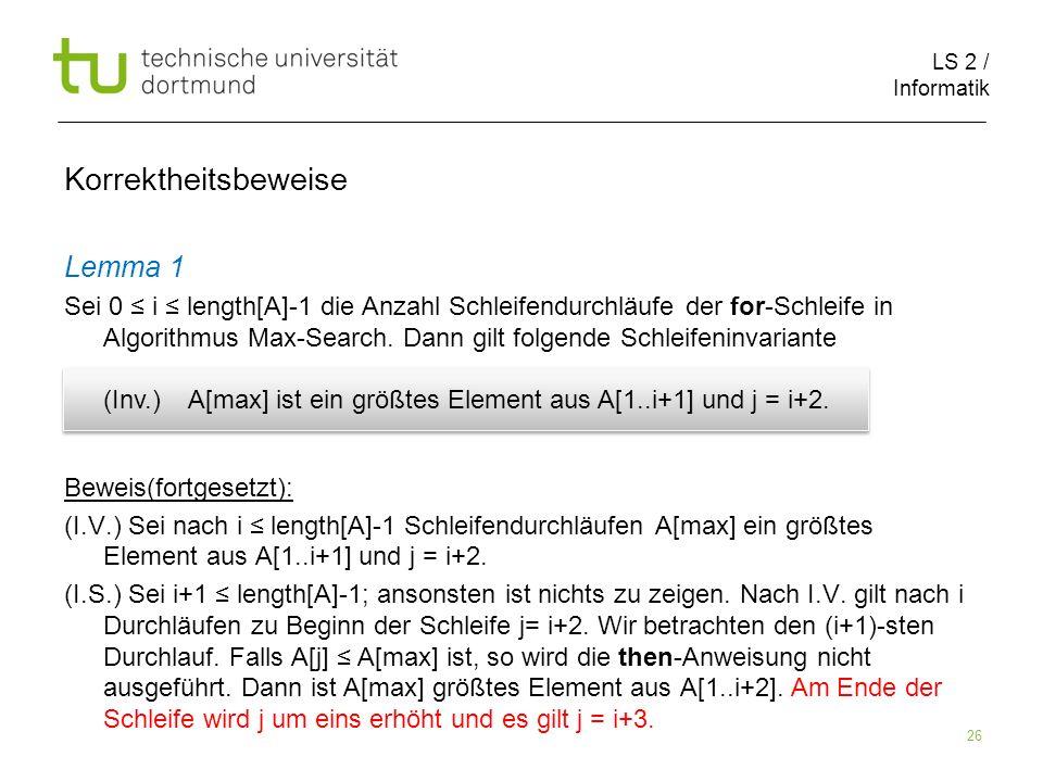 LS 2 / Informatik 26 Korrektheitsbeweise Lemma 1 Sei 0 i length[A]-1 die Anzahl Schleifendurchläufe der for-Schleife in Algorithmus Max-Search. Dann g