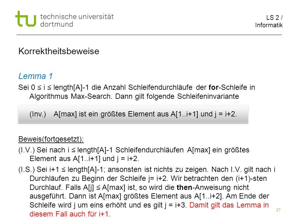 LS 2 / Informatik 27 Korrektheitsbeweise Lemma 1 Sei 0 i length[A]-1 die Anzahl Schleifendurchläufe der for-Schleife in Algorithmus Max-Search. Dann g