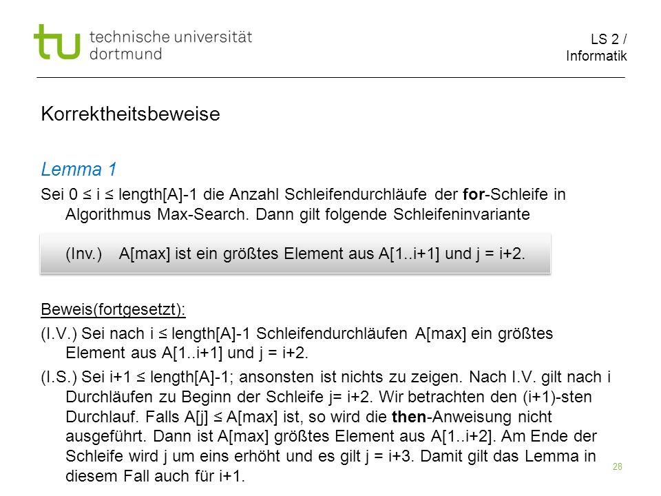 LS 2 / Informatik 28 Korrektheitsbeweise Lemma 1 Sei 0 i length[A]-1 die Anzahl Schleifendurchläufe der for-Schleife in Algorithmus Max-Search. Dann g