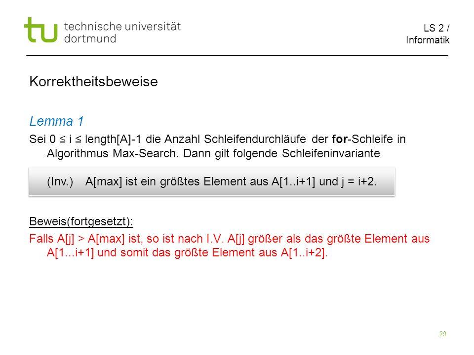 LS 2 / Informatik 29 Korrektheitsbeweise Lemma 1 Sei 0 i length[A]-1 die Anzahl Schleifendurchläufe der for-Schleife in Algorithmus Max-Search. Dann g