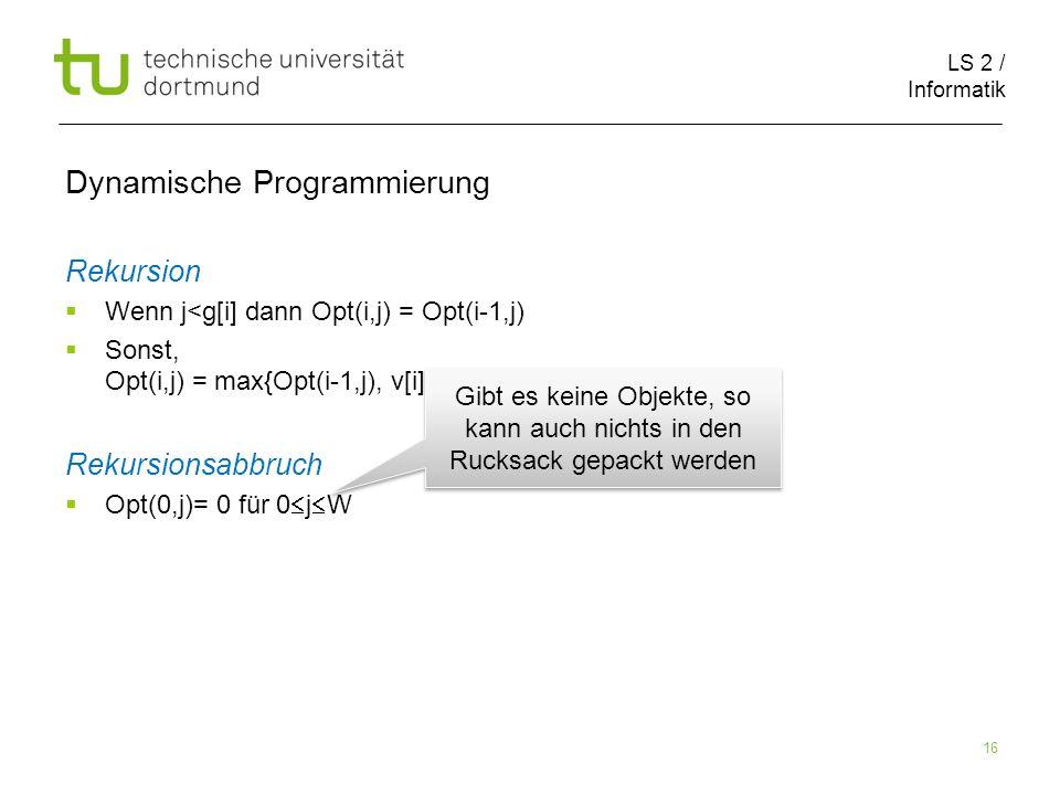 LS 2 / Informatik 16 Dynamische Programmierung Rekursion Wenn j<g[i] dann Opt(i,j) = Opt(i-1,j) Sonst, Opt(i,j) = max{Opt(i-1,j), v[i] + Opt(i-1,j-g[i])} Rekursionsabbruch Opt(0,j)= 0 für 0 j W Gibt es keine Objekte, so kann auch nichts in den Rucksack gepackt werden