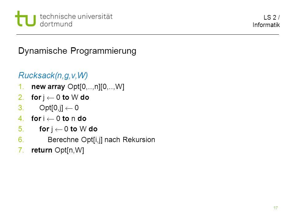 LS 2 / Informatik 17 Dynamische Programmierung Rucksack(n,g,v,W) 1.