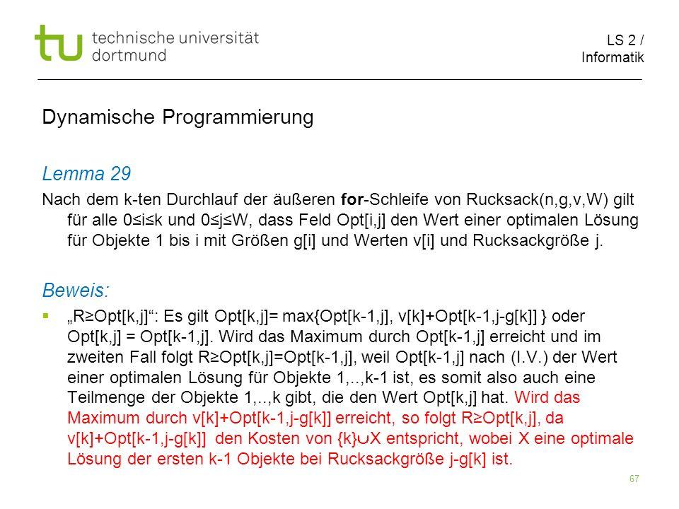 LS 2 / Informatik 67 Dynamische Programmierung Lemma 29 Nach dem k-ten Durchlauf der äußeren for-Schleife von Rucksack(n,g,v,W) gilt für alle 0ik und 0jW, dass Feld Opt[i,j] den Wert einer optimalen Lösung für Objekte 1 bis i mit Größen g[i] und Werten v[i] und Rucksackgröße j.