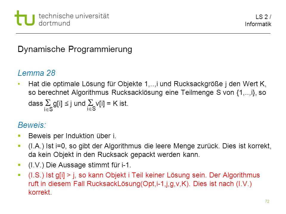 LS 2 / Informatik 72 Dynamische Programmierung Lemma 28 Hat die optimale Lösung für Objekte 1,..,i und Rucksackgröße j den Wert K, so berechnet Algorithmus Rucksacklösung eine Teilmenge S von {1,..,i}, so dass g[i] j und v[i] = K ist.