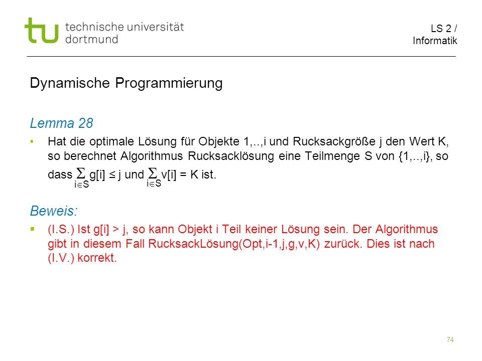 LS 2 / Informatik 74 Dynamische Programmierung Lemma 28 Hat die optimale Lösung für Objekte 1,..,i und Rucksackgröße j den Wert K, so berechnet Algorithmus Rucksacklösung eine Teilmenge S von {1,..,i}, so dass g[i] j und v[i] = K ist.