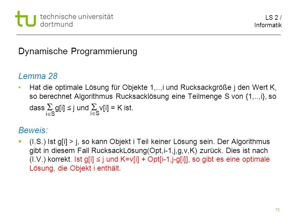 LS 2 / Informatik 75 Dynamische Programmierung Lemma 28 Hat die optimale Lösung für Objekte 1,..,i und Rucksackgröße j den Wert K, so berechnet Algorithmus Rucksacklösung eine Teilmenge S von {1,..,i}, so dass g[i] j und v[i] = K ist.