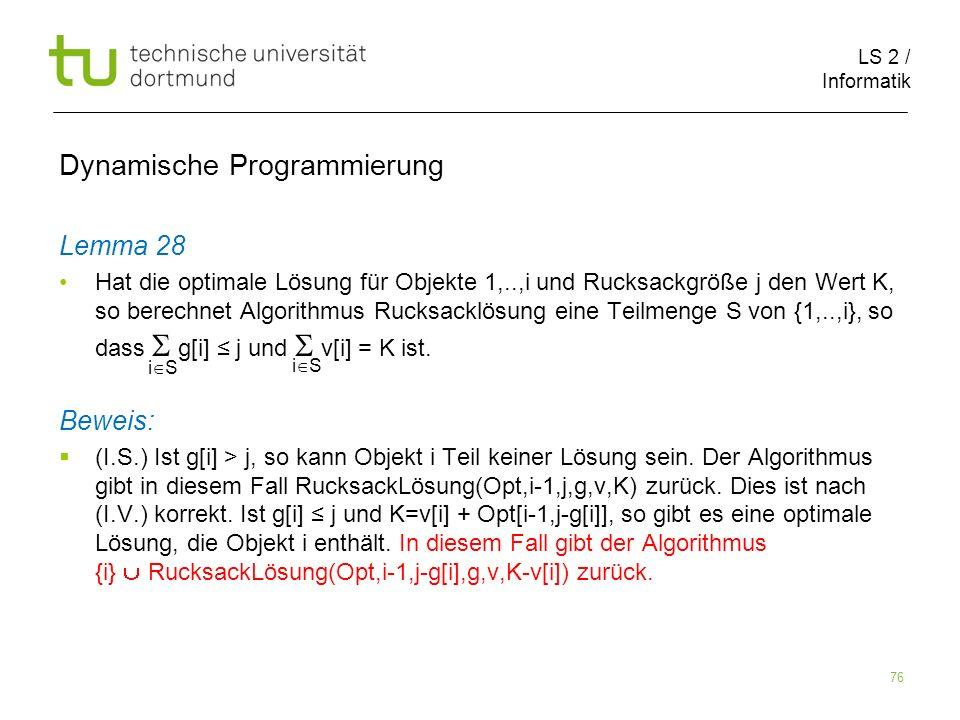 LS 2 / Informatik 76 Dynamische Programmierung Lemma 28 Hat die optimale Lösung für Objekte 1,..,i und Rucksackgröße j den Wert K, so berechnet Algorithmus Rucksacklösung eine Teilmenge S von {1,..,i}, so dass g[i] j und v[i] = K ist.