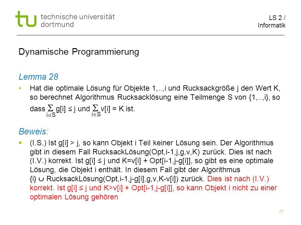 LS 2 / Informatik 77 Dynamische Programmierung Lemma 28 Hat die optimale Lösung für Objekte 1,..,i und Rucksackgröße j den Wert K, so berechnet Algorithmus Rucksacklösung eine Teilmenge S von {1,..,i}, so dass g[i] j und v[i] = K ist.