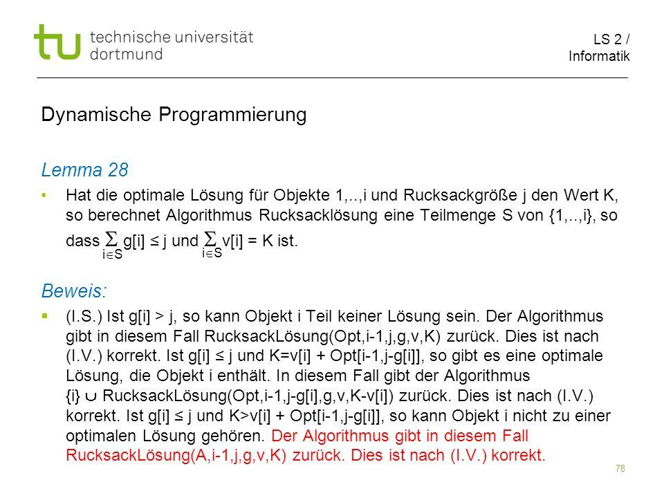 LS 2 / Informatik 78 Dynamische Programmierung Lemma 28 Hat die optimale Lösung für Objekte 1,..,i und Rucksackgröße j den Wert K, so berechnet Algorithmus Rucksacklösung eine Teilmenge S von {1,..,i}, so dass g[i] j und v[i] = K ist.
