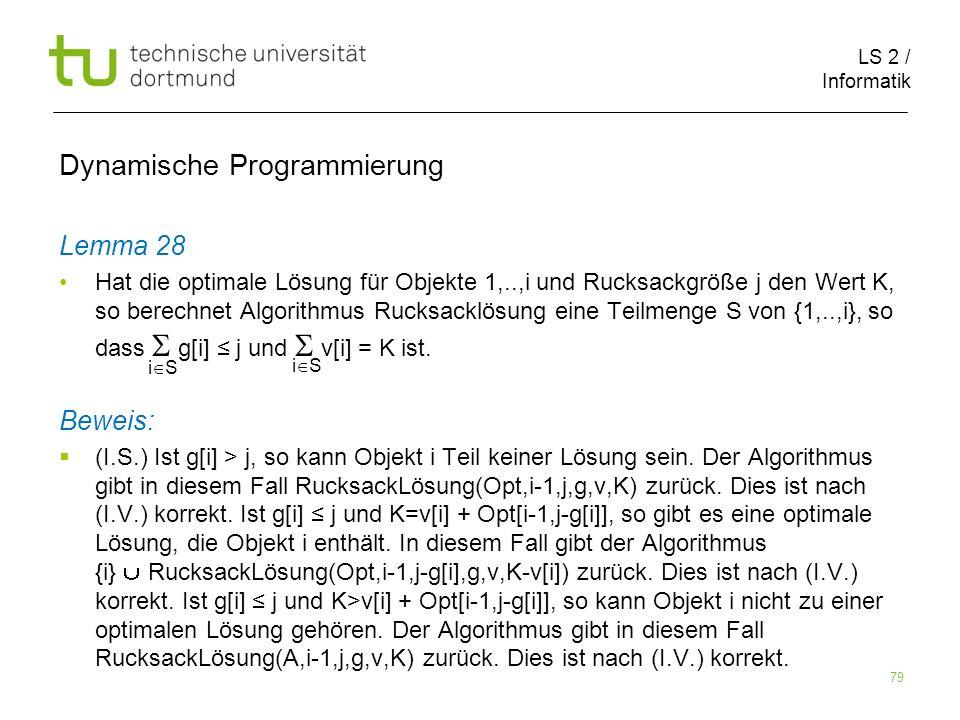 LS 2 / Informatik 79 Dynamische Programmierung Lemma 28 Hat die optimale Lösung für Objekte 1,..,i und Rucksackgröße j den Wert K, so berechnet Algorithmus Rucksacklösung eine Teilmenge S von {1,..,i}, so dass g[i] j und v[i] = K ist.