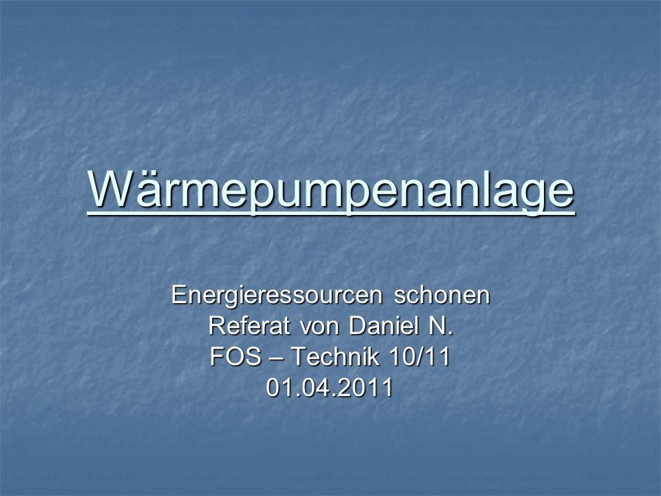 Wärmepumpenanlage Energieressourcen schonen Referat von Daniel N. FOS – Technik 10/11 01.04.2011
