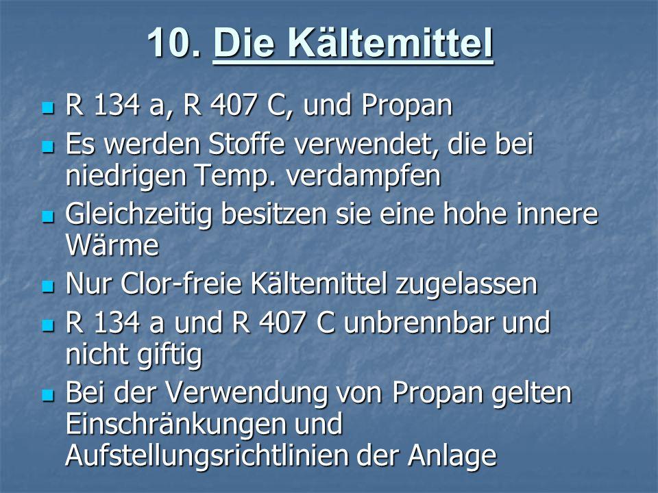 10. Die Kältemittel R 134 a, R 407 C, und Propan R 134 a, R 407 C, und Propan Es werden Stoffe verwendet, die bei niedrigen Temp. verdampfen Es werden