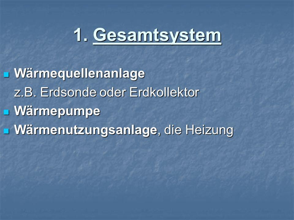 1. Gesamtsystem Wärmequellenanlage Wärmequellenanlage z.B. Erdsonde oder Erdkollektor Wärmepumpe Wärmepumpe Wärmenutzungsanlage, die Heizung Wärmenutz
