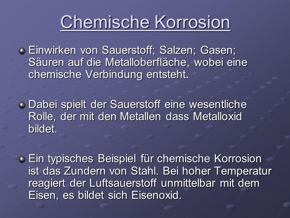 Chemische Korrosion Einwirken von Sauerstoff; Salzen; Gasen; Säuren auf die Metalloberfläche, wobei eine chemische Verbindung entsteht. Dabei spielt d