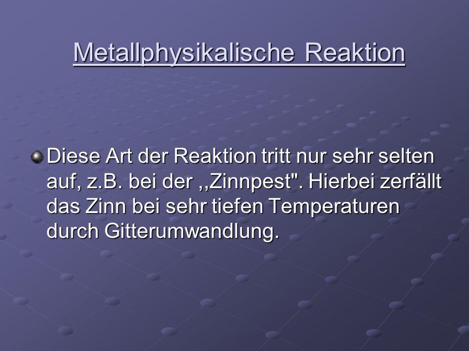 Metallphysikalische Reaktion Metallphysikalische Reaktion Diese Art der Reaktion tritt nur sehr selten auf, z.B. bei der,,Zinnpest