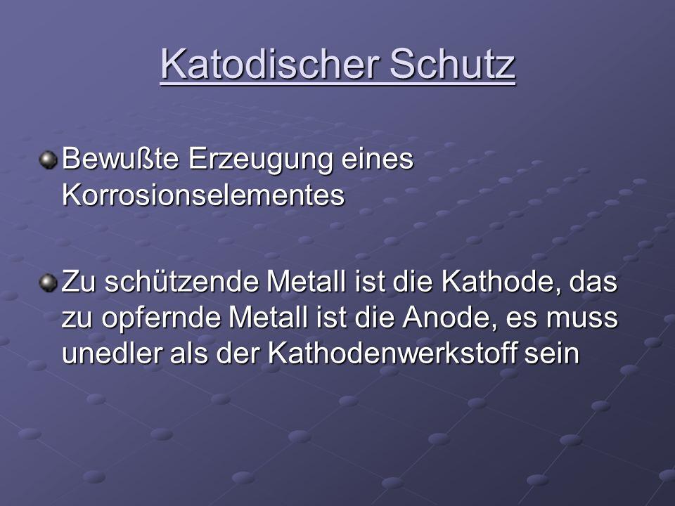 Katodischer Schutz Bewußte Erzeugung eines Korrosionselementes Zu schützende Metall ist die Kathode, das zu opfernde Metall ist die Anode, es muss une