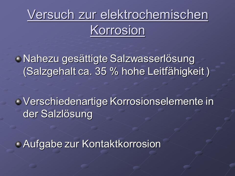 Versuch zur elektrochemischen Korrosion Nahezu gesättigte Salzwasserlösung (Salzgehalt ca. 35 % hohe Leitfähigkeit ) Verschiedenartige Korrosionseleme