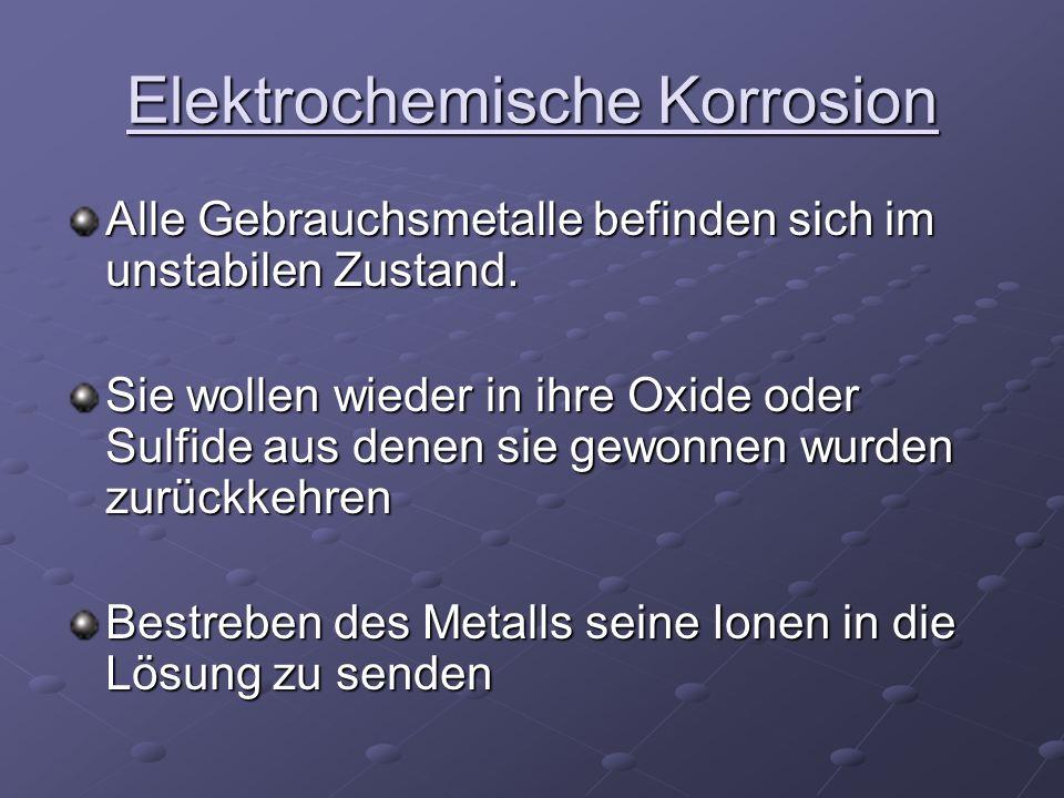 Elektrochemische Korrosion Alle Gebrauchsmetalle befinden sich im unstabilen Zustand. Sie wollen wieder in ihre Oxide oder Sulfide aus denen sie gewon