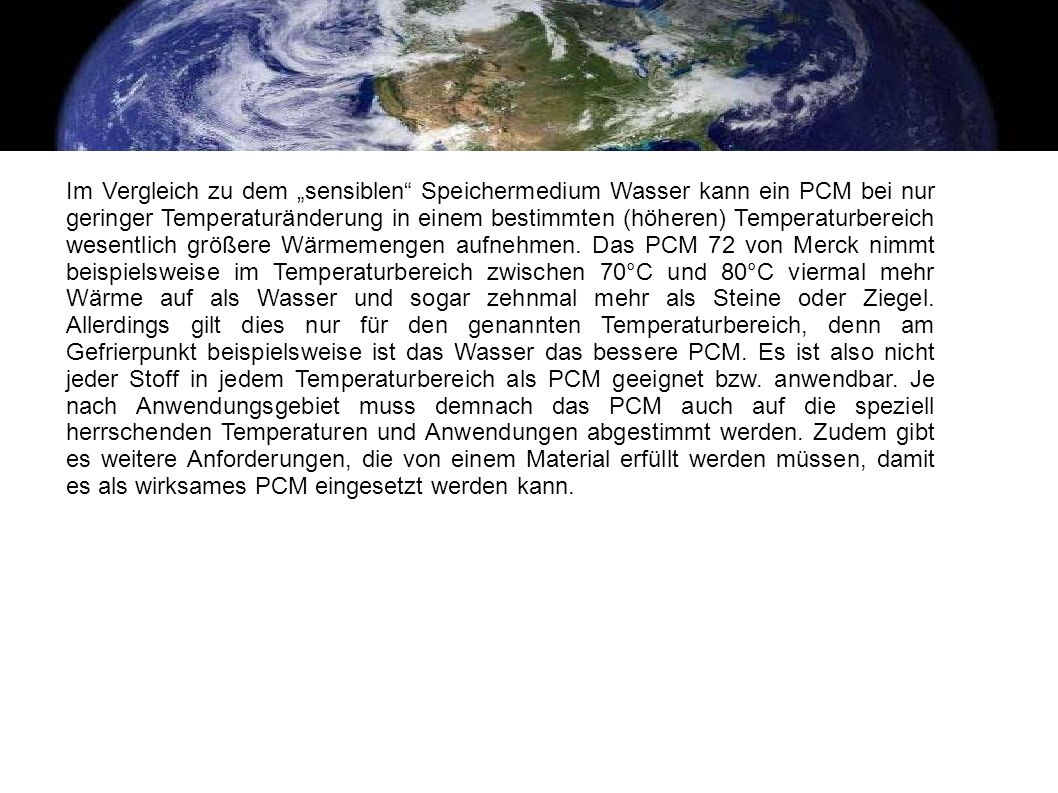 Im Vergleich zu dem sensiblen Speichermedium Wasser kann ein PCM bei nur geringer Temperaturänderung in einem bestimmten (höheren) Temperaturbereich w