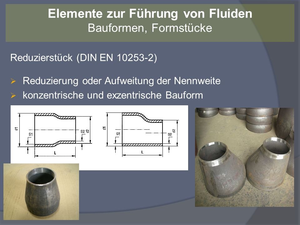 Reduzierstück (DIN EN 10253-2) Reduzierung oder Aufweitung der Nennweite konzentrische und exzentrische Bauform Elemente zur Führung von Fluiden Baufo