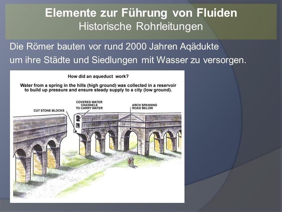 Die Römer bauten vor rund 2000 Jahren Aqädukte um ihre Städte und Siedlungen mit Wasser zu versorgen. Elemente zur Führung von Fluiden Historische Roh