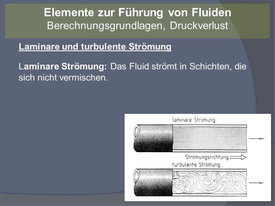 Laminare und turbulente Strömung Laminare Strömung: Das Fluid strömt in Schichten, die sich nicht vermischen. Elemente zur Führung von Fluiden Berechn