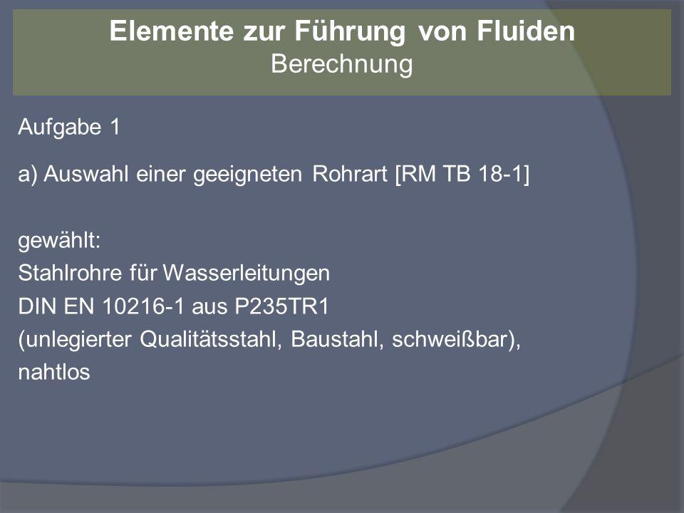 Aufgabe 1 a) Auswahl einer geeigneten Rohrart [RM TB 18-1] gewählt: Stahlrohre für Wasserleitungen DIN EN 10216-1 aus P235TR1 (unlegierter Qualitätsst