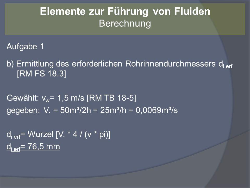 Aufgabe 1 c) Ermittlung des Nenn-Innendurchmessers DN, Festlegung Außendurchmesser d a und Vorzugswanddicke s gewählt: DN 80 mit d a = 88,9 mm [nach DIN 2402] gewählt: s = 3,2 mm (Normalwanddicke nach DIN EN 10220) Der tatsächliche Innendurchmesser d i ergibt sich aus: d i = d a – (2 * s) = 88,9 mm – (2 * 3,2 mm) = 82,5 mm Elemente zur Führung von Fluiden Berechnung