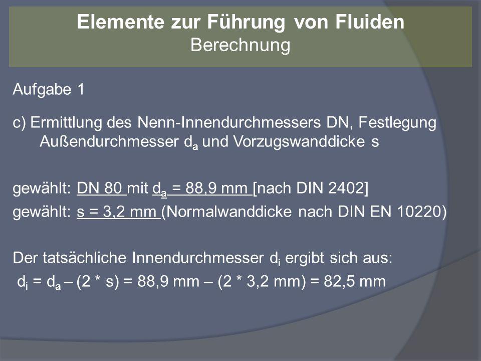 Aufgabe 1 c) Ermittlung des Nenn-Innendurchmessers DN, Festlegung Außendurchmesser d a und Vorzugswanddicke s gewählt: DN 80 mit d a = 88,9 mm [nach D