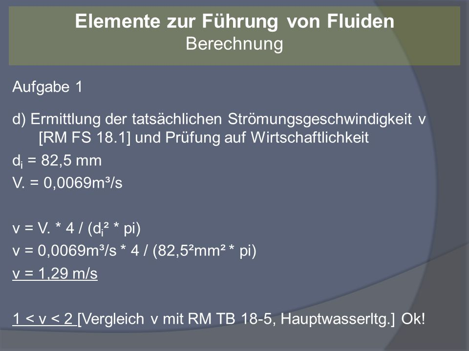 Aufgabe 1 e) Berechnung der Reynoldszahl Re nach RM FS18.5 Kinematische Viskosität von Wasser bei 10°C = 1,307 * 10 -6 m²/s [RM TB 18-9a] Re = v * d i / Re = 1,29 m/s * 0,0825 m / 1,307 * 10 -6 m²/s Re = 81427 Re > Re krit (es liegt turbulente Strömung vor) Elemente zur Führung von Fluiden Berechnung