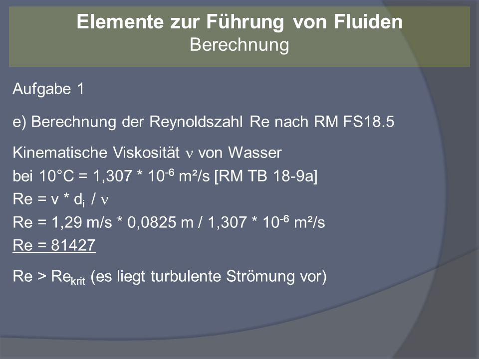 Aufgabe 1 e) Berechnung der Reynoldszahl Re nach RM FS18.5 Kinematische Viskosität von Wasser bei 10°C = 1,307 * 10 -6 m²/s [RM TB 18-9a] Re = v * d i