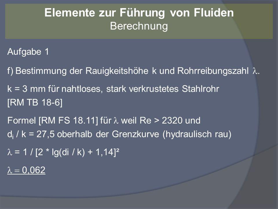 Aufgabe 1 f) Bestimmung der Rauigkeitshöhe k und Rohrreibungszahl. k = 3 mm für nahtloses, stark verkrustetes Stahlrohr [RM TB 18-6] Formel [RM FS 18.