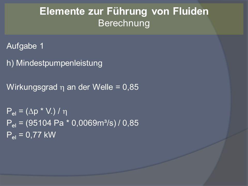 Aufgabe 1 h) Mindestpumpenleistung Wirkungsgrad an der Welle = 0,85 P el = ( p * V.) / P el = (95104 Pa * 0,0069m³/s) / 0,85 P el = 0,77 kW Elemente z