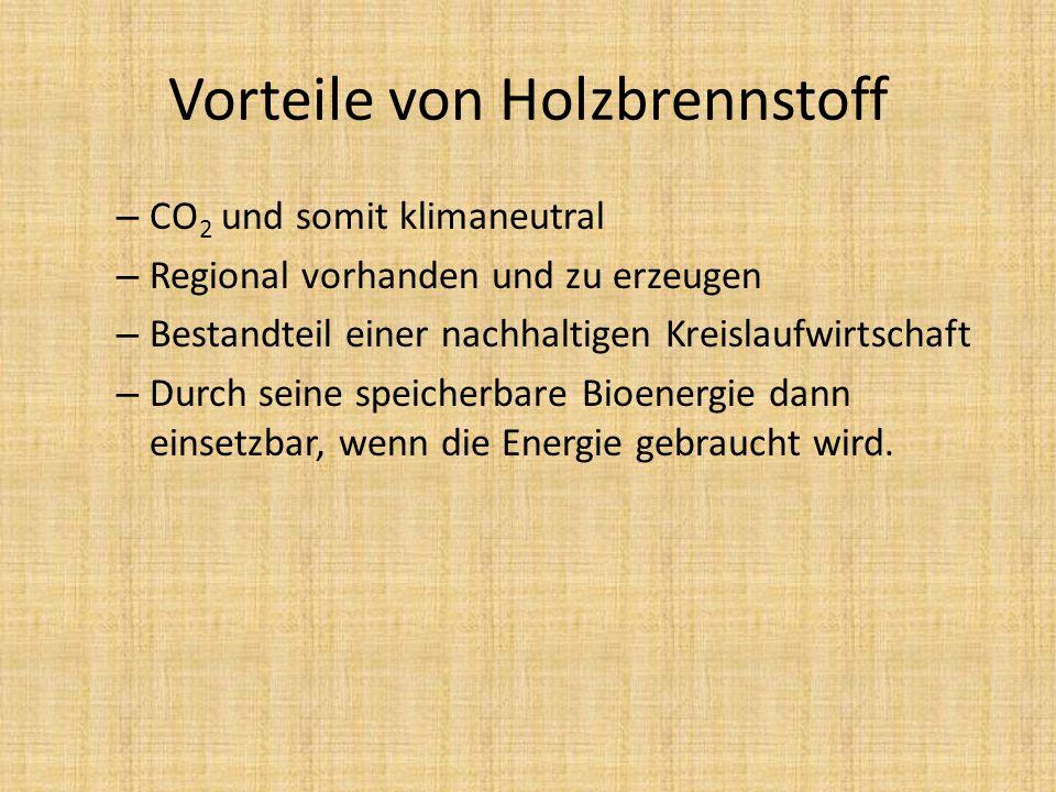 Vorteile von Holzbrennstoff – CO 2 und somit klimaneutral – Regional vorhanden und zu erzeugen – Bestandteil einer nachhaltigen Kreislaufwirtschaft –