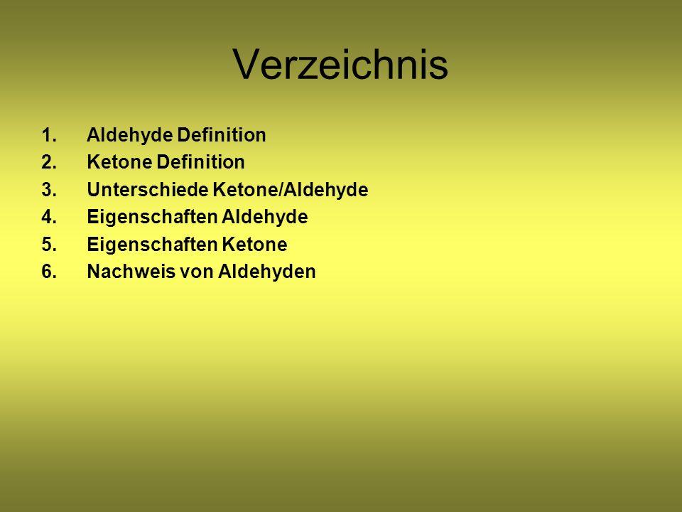 Verzeichnis 1.Aldehyde Definition 2.Ketone Definition 3.Unterschiede Ketone/Aldehyde 4.Eigenschaften Aldehyde 5.Eigenschaften Ketone 6.Nachweis von Aldehyden