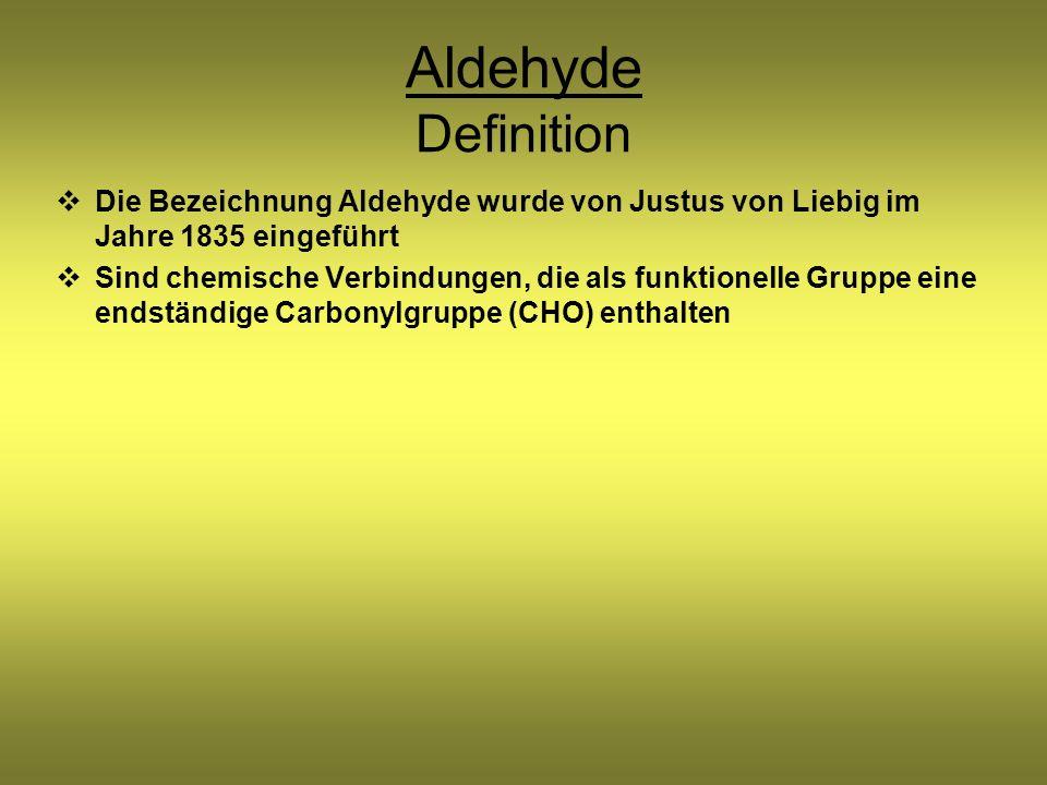 Aldehyde Definition Die Bezeichnung Aldehyde wurde von Justus von Liebig im Jahre 1835 eingeführt Sind chemische Verbindungen, die als funktionelle Gruppe eine endständige Carbonylgruppe (CHO) enthalten