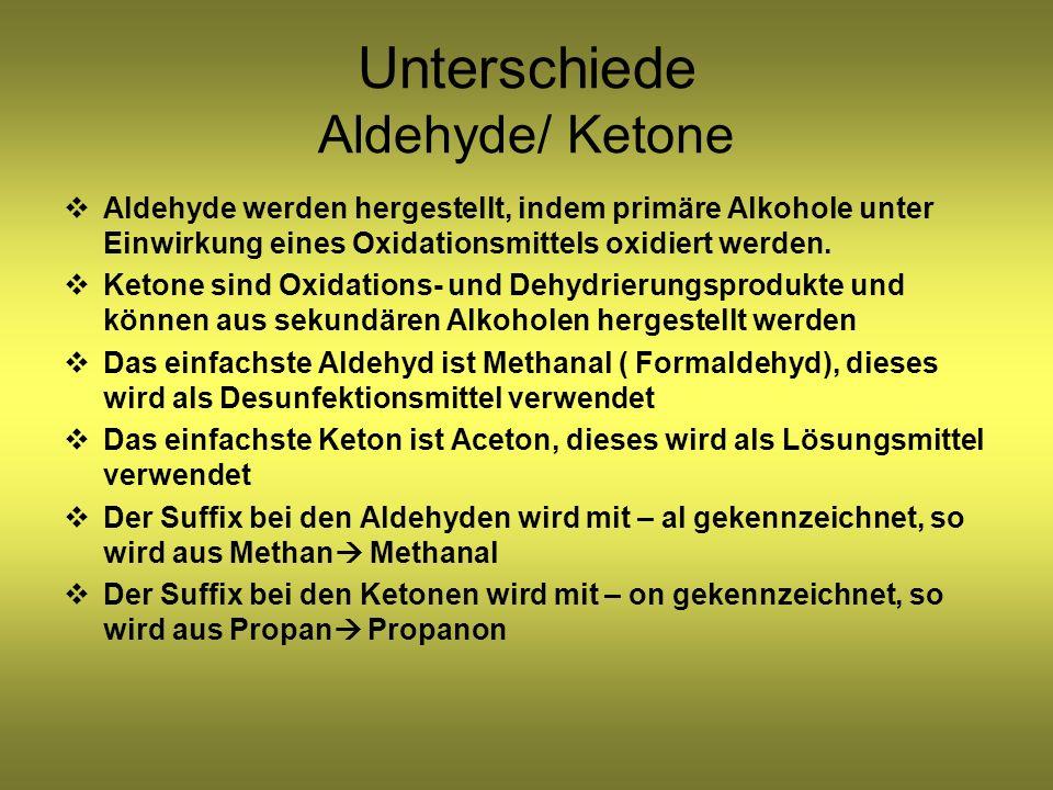 Unterschiede Aldehyde/ Ketone Aldehyde werden hergestellt, indem primäre Alkohole unter Einwirkung eines Oxidationsmittels oxidiert werden.