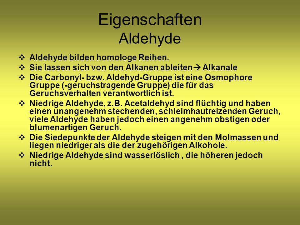 Eigenschaften Aldehyde Aldehyde bilden homologe Reihen. Sie lassen sich von den Alkanen ableiten Alkanale Die Carbonyl- bzw. Aldehyd-Gruppe ist eine O