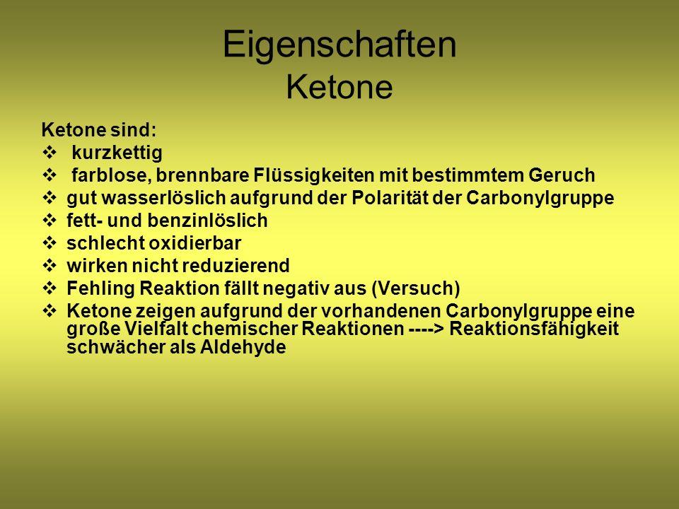 Eigenschaften Ketone Ketone sind: kurzkettig farblose, brennbare Flüssigkeiten mit bestimmtem Geruch gut wasserlöslich aufgrund der Polarität der Carbonylgruppe fett- und benzinlöslich schlecht oxidierbar wirken nicht reduzierend Fehling Reaktion fällt negativ aus (Versuch) Ketone zeigen aufgrund der vorhandenen Carbonylgruppe eine große Vielfalt chemischer Reaktionen ----> Reaktionsfähigkeit schwächer als Aldehyde