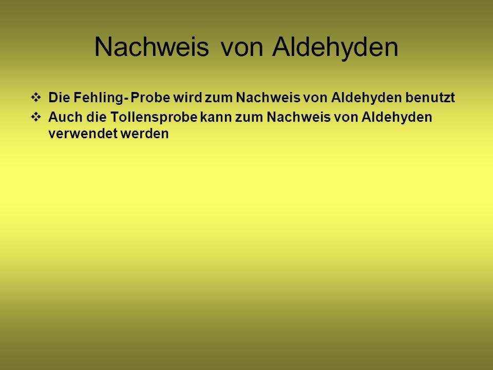 Nachweis von Aldehyden Die Fehling- Probe wird zum Nachweis von Aldehyden benutzt Auch die Tollensprobe kann zum Nachweis von Aldehyden verwendet werd