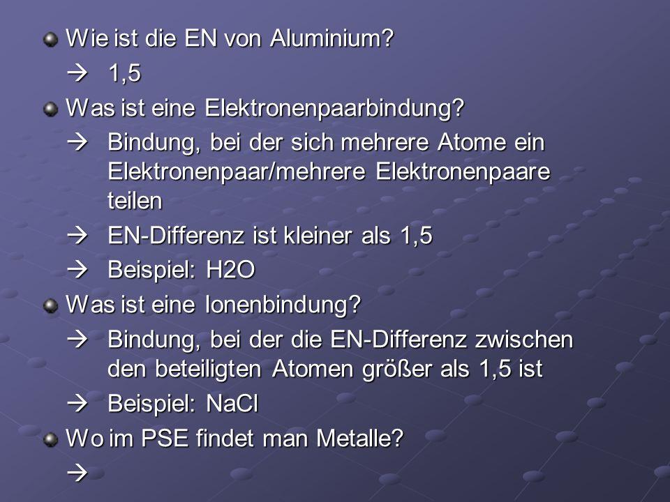 Wie ist die EN von Aluminium? 1,5 1,5 Was ist eine Elektronenpaarbindung? Bindung, bei der sich mehrere Atome ein Elektronenpaar/mehrere Elektronenpaa