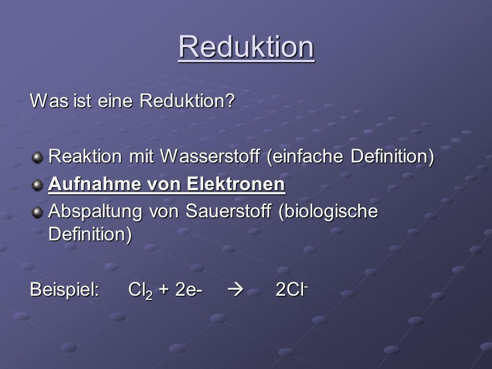 Reduktion Was ist eine Reduktion? Reaktion mit Wasserstoff (einfache Definition) Aufnahme von Elektronen Abspaltung von Sauerstoff (biologische Defini