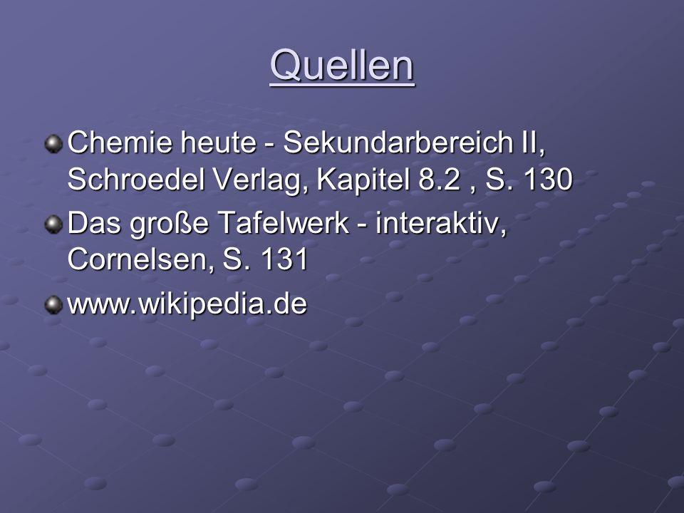 Quellen Chemie heute - Sekundarbereich II, Schroedel Verlag, Kapitel 8.2, S. 130 Das große Tafelwerk - interaktiv, Cornelsen, S. 131 www.wikipedia.de
