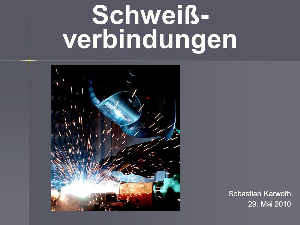 Schweiß- verbindungen Sebastian Karwoth 29. Mai 2010