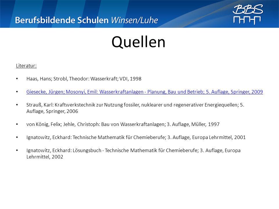 Quellen Literatur: Haas, Hans; Strobl, Theodor: Wasserkraft; VDI, 1998 Giesecke, Jürgen; Mosonyi, Emil: Wasserkraftanlagen - Planung, Bau und Betrieb;