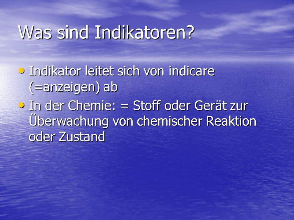 Was sind Indikatoren? Indikator leitet sich von indicare (=anzeigen) ab Indikator leitet sich von indicare (=anzeigen) ab In der Chemie: = Stoff oder