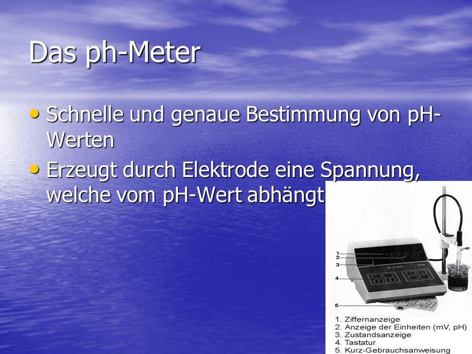 Das ph-Meter Schnelle und genaue Bestimmung von pH- Werten Schnelle und genaue Bestimmung von pH- Werten Erzeugt durch Elektrode eine Spannung, welche